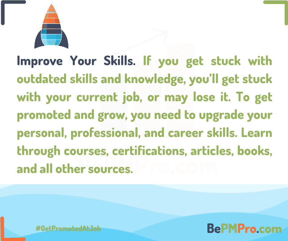 If you get stuck with outdated skills and knowledge, you'll get stuck with your current job, or may lose it. To get promoted and grow, you need to upgrade your personal, professional, and career skills. Learn through courses, certifications etc. – CQGqfPCH1C1zvIwAlcUz