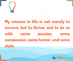 My mission in life is not merely to survive, but to thrive; and to do so with some passion, some compassion, some humor, and some style. Maya Angelou – dcSx4O6mCHBjNsGVVBfE