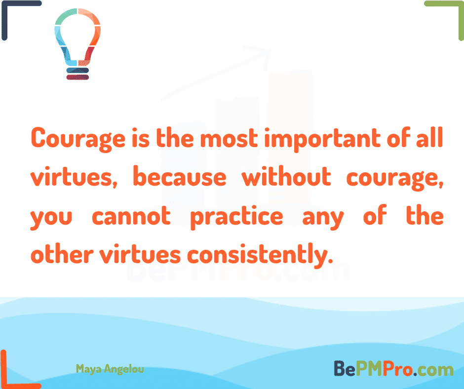 Courage is the most important of all virtues, because without courage, you cannot practice any of the other virtues consistently. Maya Angelou – rvGoUokgS2l9TiwBn9Vy