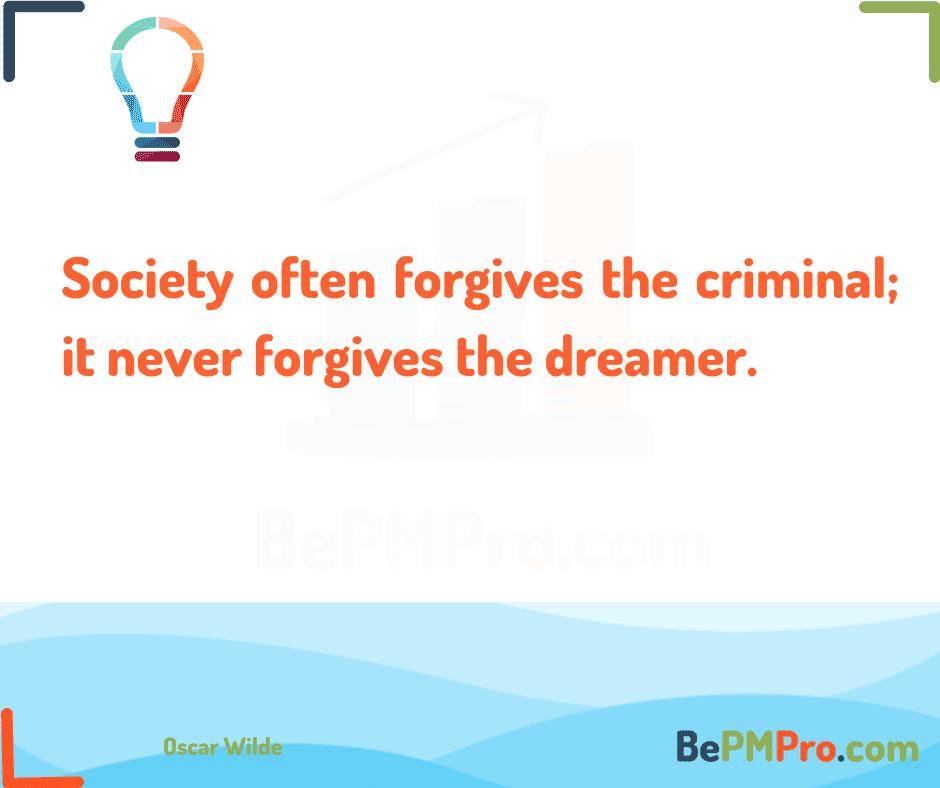 Society often forgives the criminal; it never forgives the dreamer. Oscar Wilde – ko0ARmTFozF1SmpePe2Q