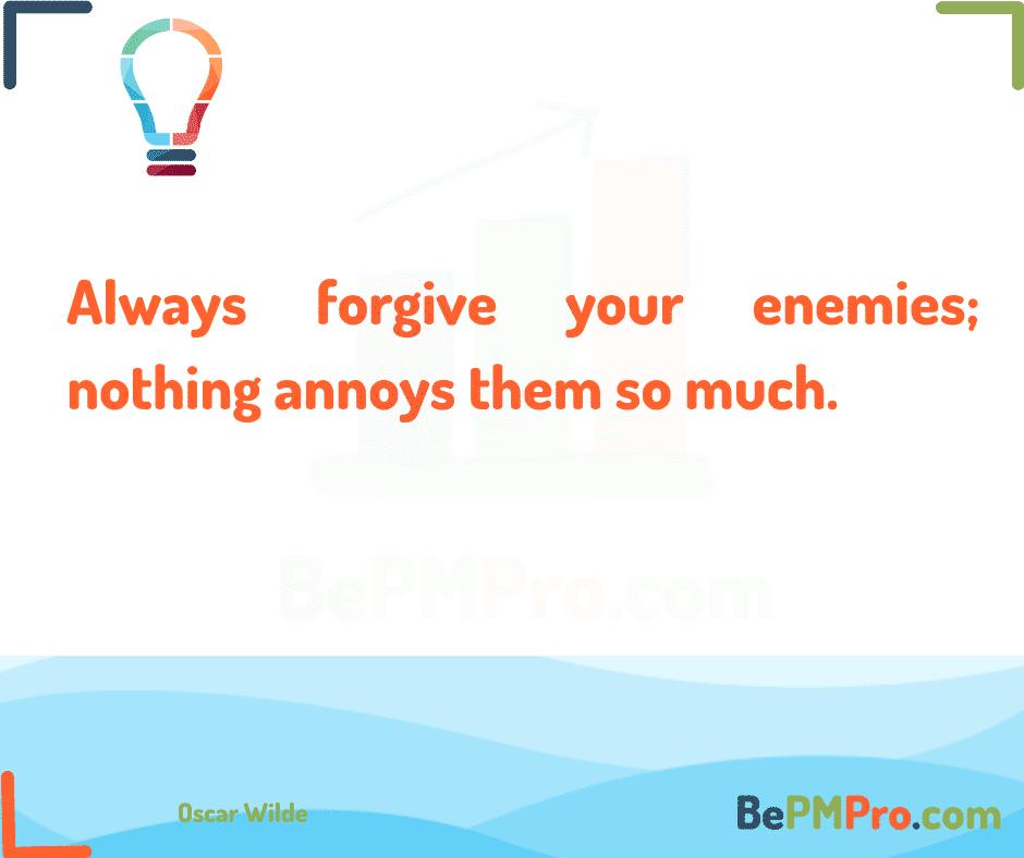 Always forgive your enemies; nothing annoys them so much. Oscar Wilde – qPjquD9ZTZM75Q9Ybgd3